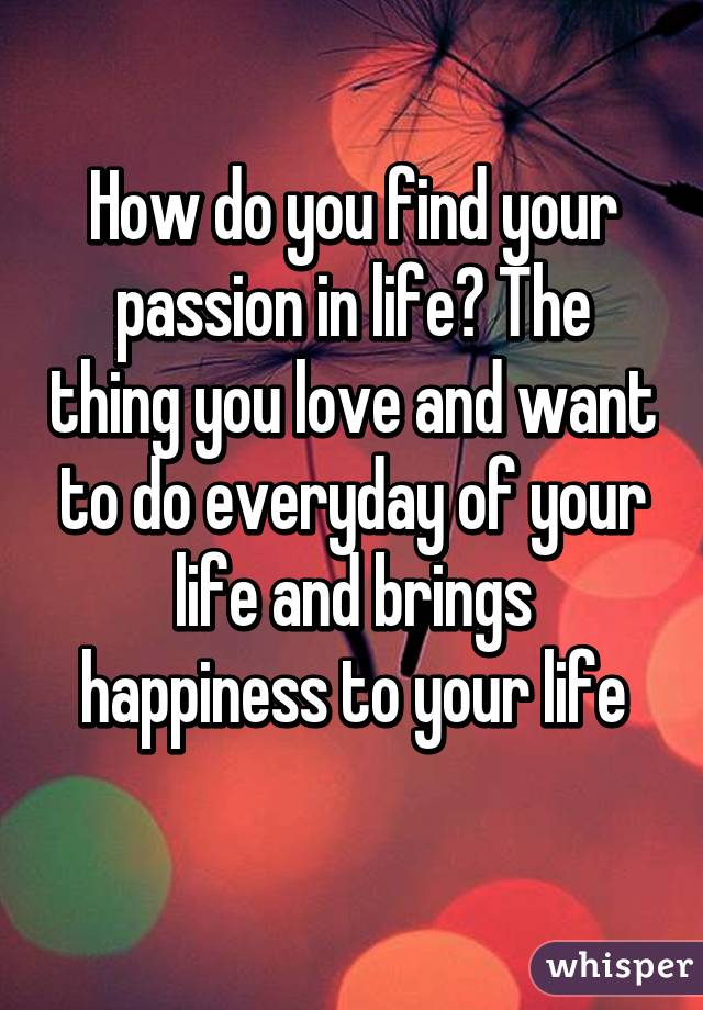 How do you find your passion in life? The thing you love and want to do everyday of your life and brings happiness to your life