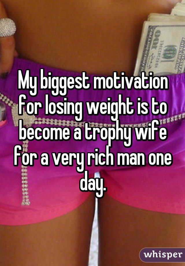 My biggest motivation for losing weight is to become a trophy wife for a very rich man one day.