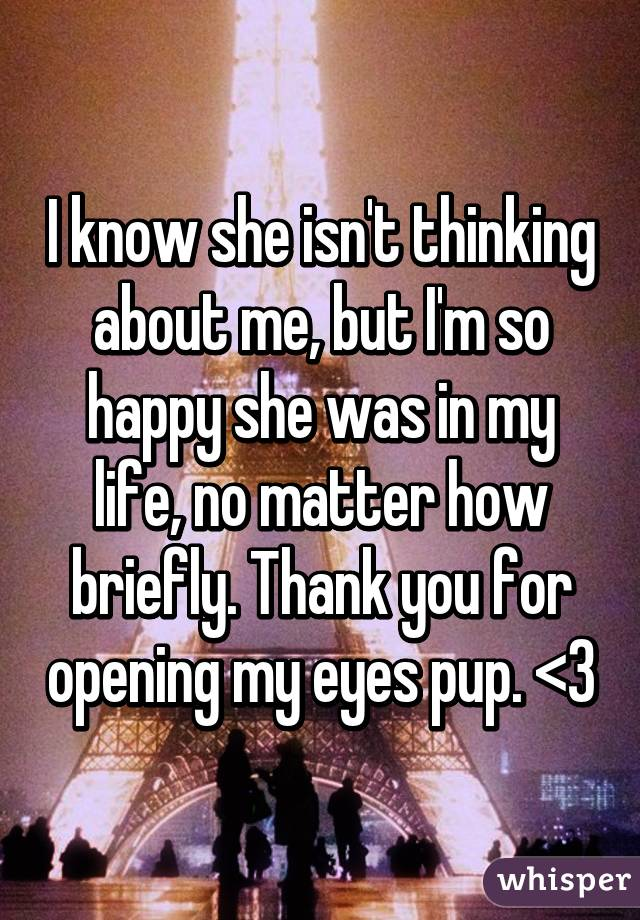I know she isn't thinking about me, but I'm so happy she was in my life, no matter how briefly. Thank you for opening my eyes pup. <3