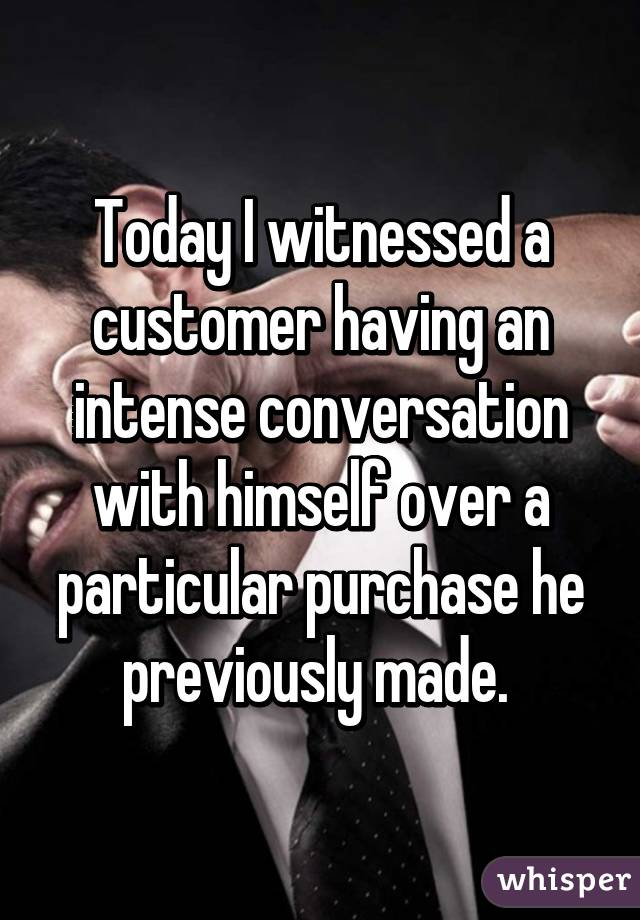 Today I witnessed a customer having an intense conversation with himself over a particular purchase he previously made.
