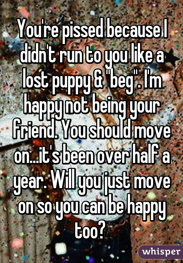 """You're pissed because I didn't run to you like a lost puppy & """"beg"""". I'm happy not being your friend. You should move on...it's been over half a year. Will you just move on so you can be happy too?"""