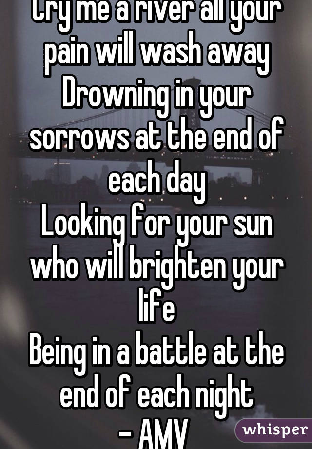 Cry me a river all your pain will wash away Drowning in your sorrows at the end of each day Looking for your sun who will brighten your life Being in a battle at the end of each night - AMV