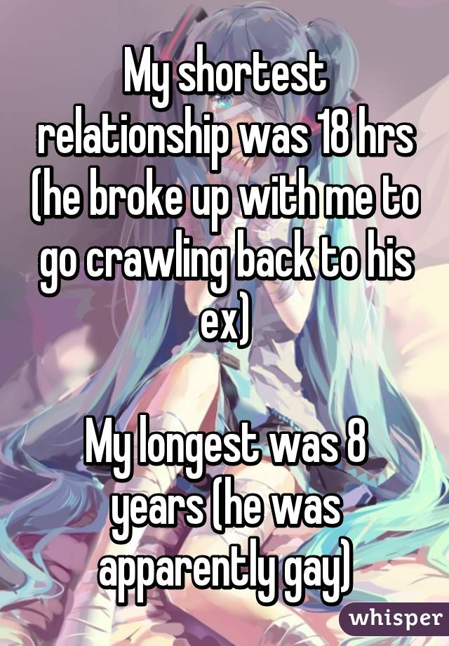 My shortest relationship was 18 hrs (he broke up with me to go crawling back to his ex)  My longest was 8 years (he was apparently gay)