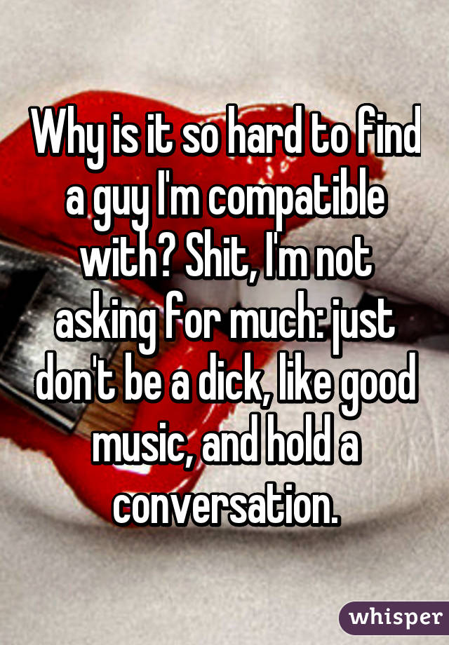 Why is it so hard to find a guy I'm compatible with? Shit, I'm not asking for much: just don't be a dick, like good music, and hold a conversation.