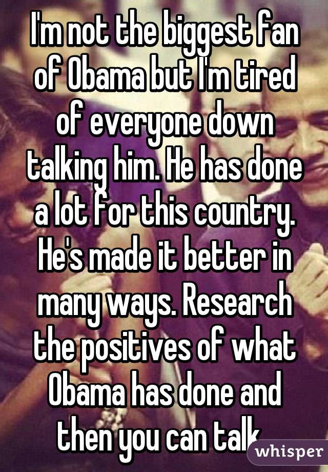 I'm not the biggest fan of Obama but I'm tired of everyone down talking him. He has done a lot for this country. He's made it better in many ways. Research the positives of what Obama has done and then you can talk.