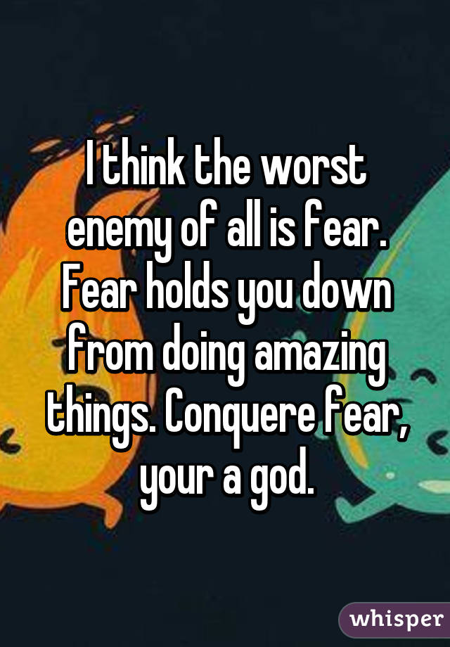 I think the worst enemy of all is fear. Fear holds you down from doing amazing things. Conquere fear, your a god.