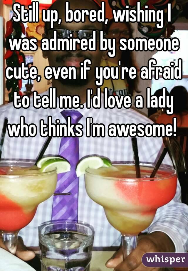 Still up, bored, wishing I was admired by someone cute, even if you're afraid to tell me. I'd love a lady who thinks I'm awesome!