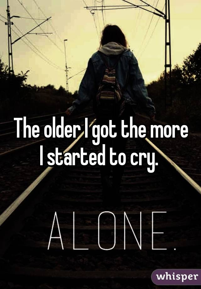 The older I got the more I started to cry.