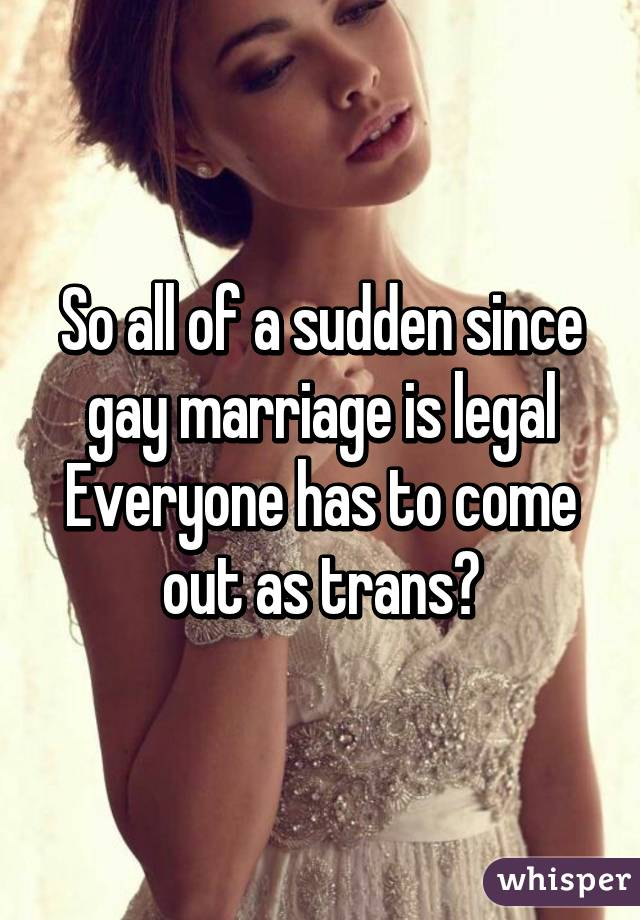 So all of a sudden since gay marriage is legal Everyone has to come out as trans?