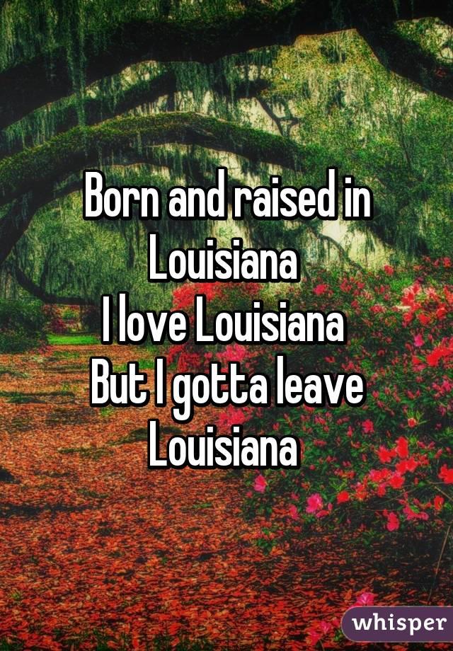 Born and raised in Louisiana  I love Louisiana  But I gotta leave Louisiana