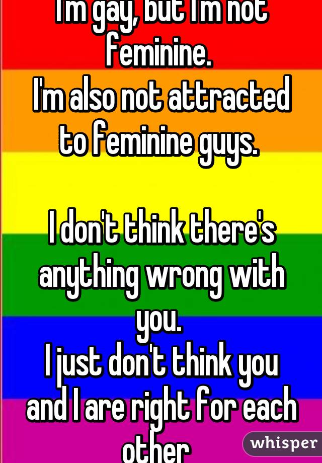 I'm gay, but I'm not feminine.  I'm also not attracted to feminine guys.   I don't think there's anything wrong with you.  I just don't think you and I are right for each other