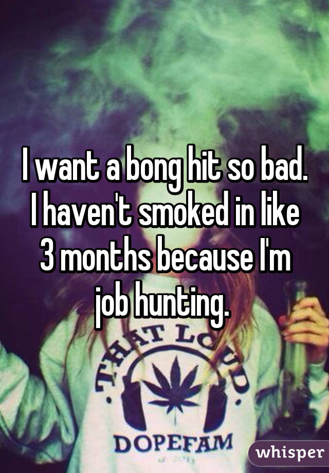 I want a bong hit so bad. I haven't smoked in like 3 months because I'm job hunting.