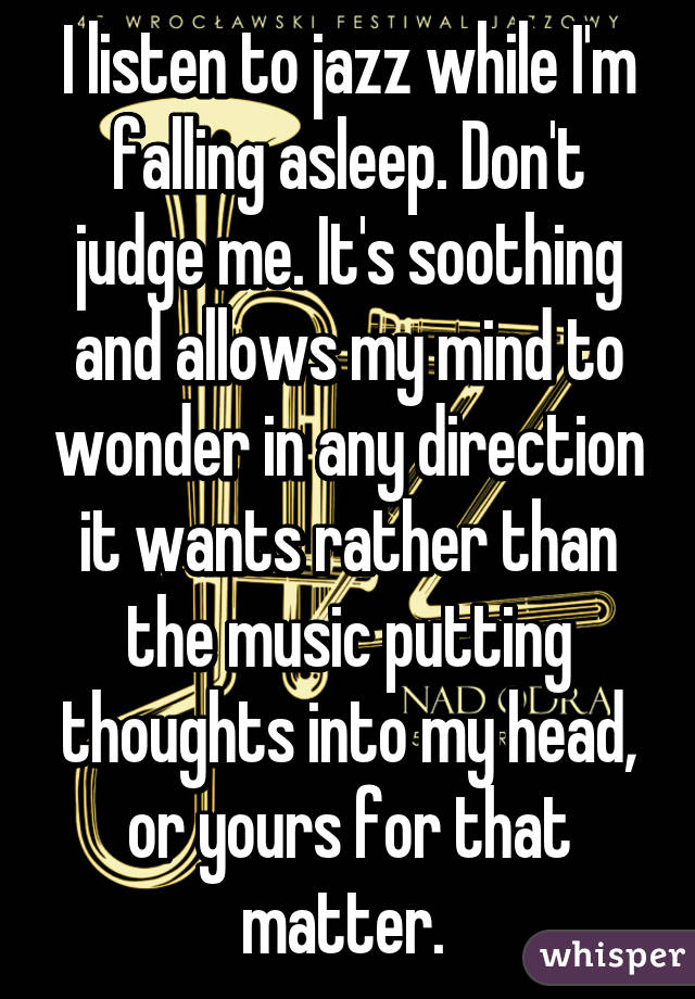 I listen to jazz while I'm falling asleep. Don't judge me. It's soothing and allows my mind to wonder in any direction it wants rather than the music putting thoughts into my head, or yours for that matter.
