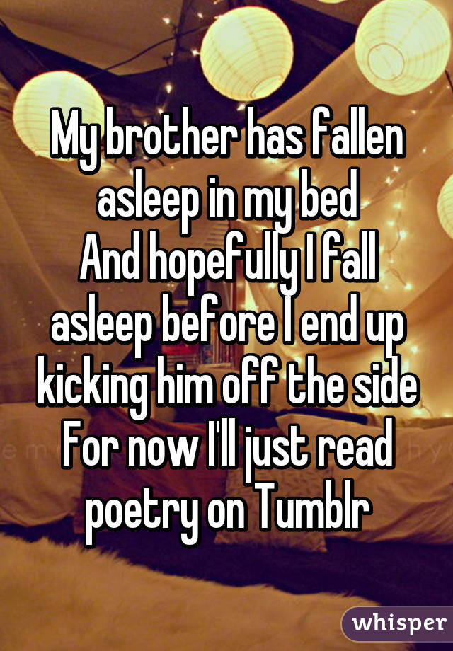 My brother has fallen asleep in my bed And hopefully I fall asleep before I end up kicking him off the side For now I'll just read poetry on Tumblr
