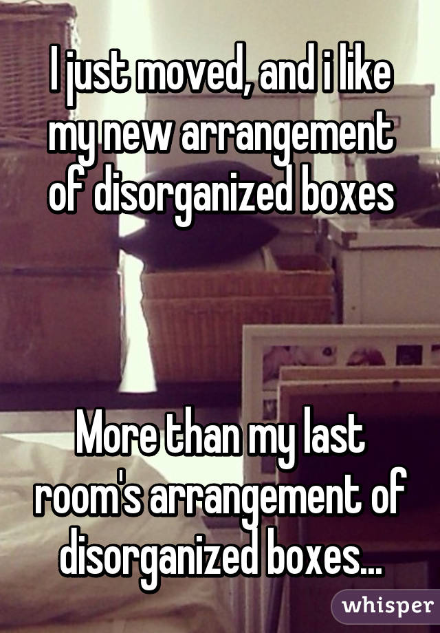 I just moved, and i like my new arrangement of disorganized boxes    More than my last room's arrangement of disorganized boxes...
