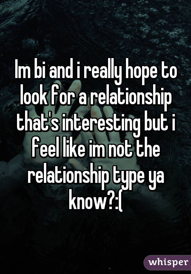 Im bi and i really hope to look for a relationship that's interesting but i feel like im not the relationship type ya know?:(