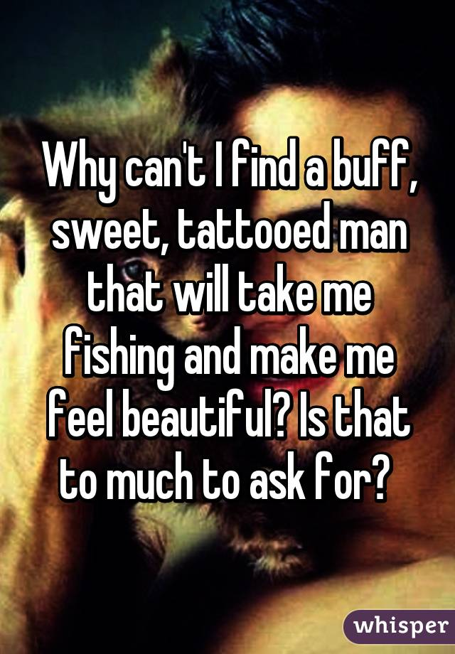 Why can't I find a buff, sweet, tattooed man that will take me fishing and make me feel beautiful? Is that to much to ask for?