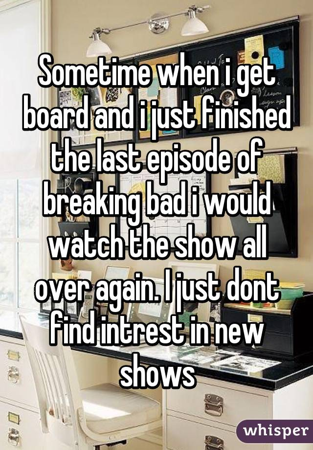 Sometime when i get board and i just finished the last episode of breaking bad i would watch the show all over again. I just dont find intrest in new shows