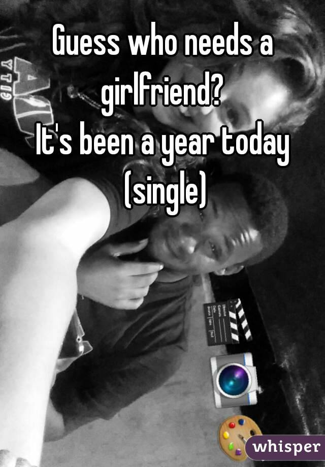 Guess who needs a girlfriend?  It's been a year today (single)
