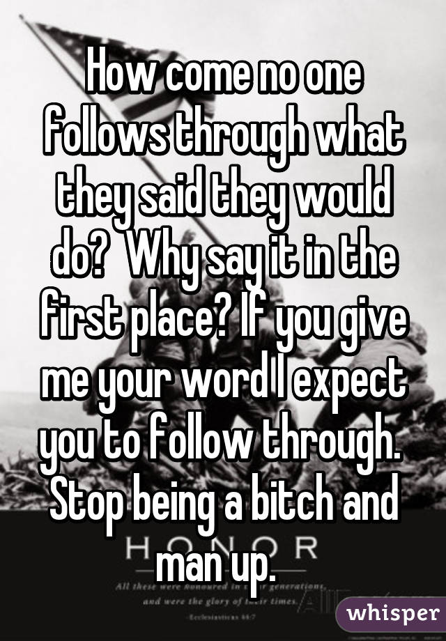 How come no one follows through what they said they would do?  Why say it in the first place? If you give me your word I expect you to follow through.  Stop being a bitch and man up.