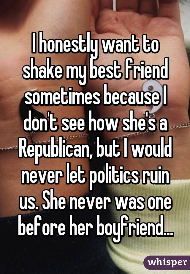 I honestly want to shake my best friend sometimes because I don't see how she's a Republican, but I would never let politics ruin us. She never was one before her boyfriend...