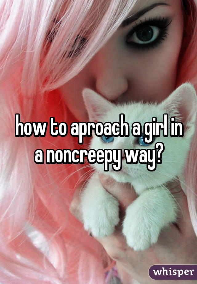 how to aproach a girl in a noncreepy way?