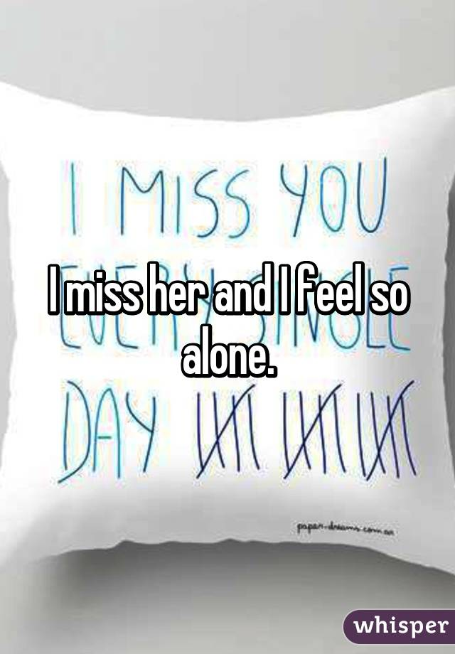 I miss her and I feel so alone.