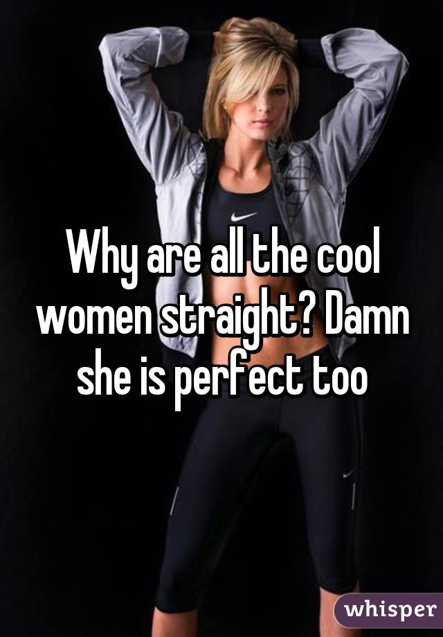 Why are all the cool women straight? Damn she is perfect too