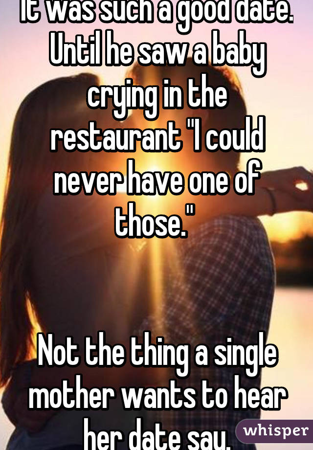 """It was such a good date. Until he saw a baby crying in the restaurant """"I could never have one of those.""""    Not the thing a single mother wants to hear her date say."""