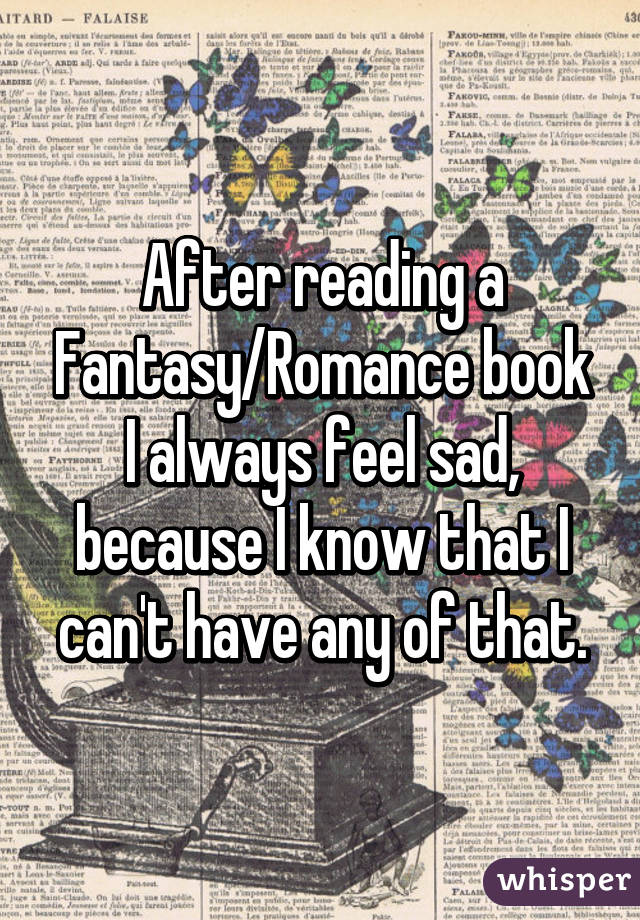 After reading a Fantasy/Romance book I always feel sad, because I know that I can't have any of that.
