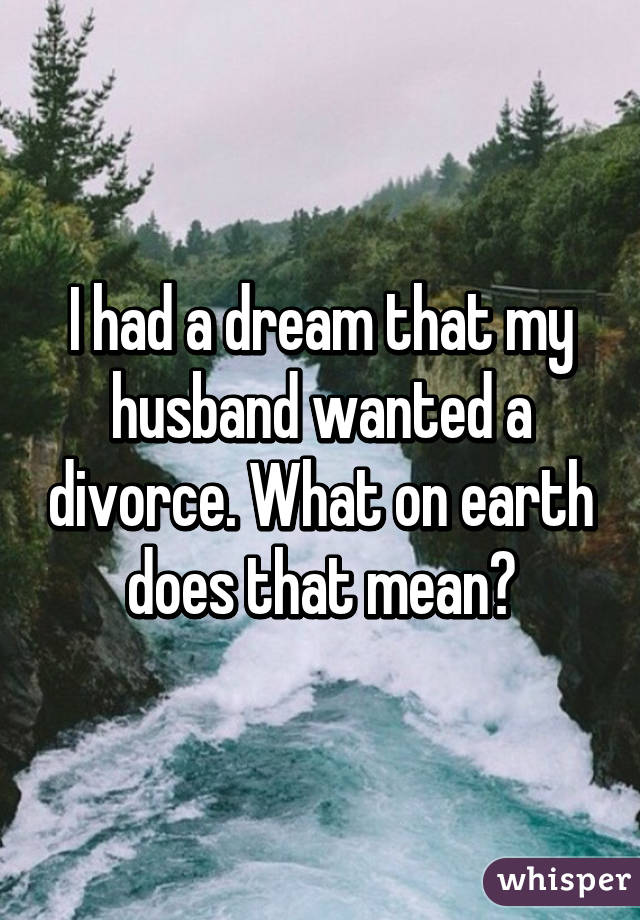 I had a dream that my husband wanted a divorce. What on earth does that mean?