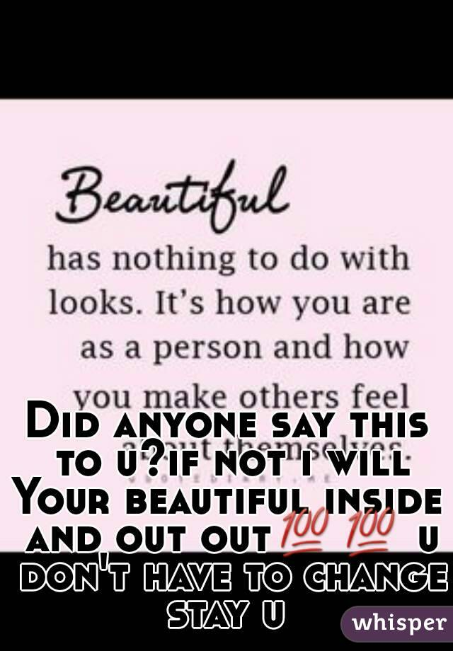 Did anyone say this to u?if not i will Your beautiful inside and out out💯💯 u don't have to change stay u