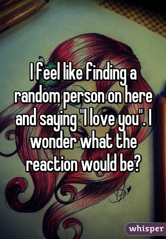 """I feel like finding a random person on here and saying """"I love you"""". I wonder what the reaction would be?"""