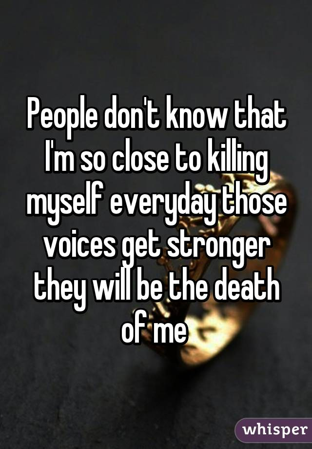 People don't know that I'm so close to killing myself everyday those voices get stronger they will be the death of me