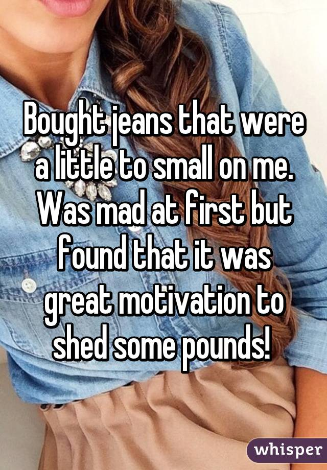 Bought jeans that were a little to small on me. Was mad at first but found that it was great motivation to shed some pounds!
