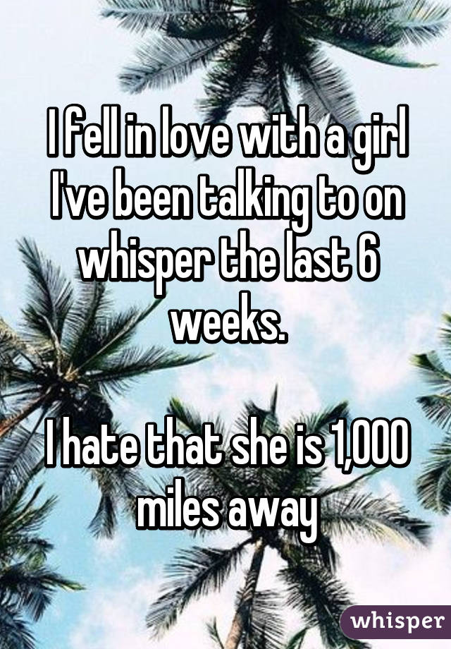 I fell in love with a girl I've been talking to on whisper the last 6 weeks.  I hate that she is 1,000 miles away