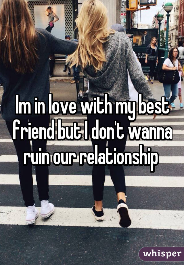 Im in love with my best friend but I don't wanna ruin our relationship