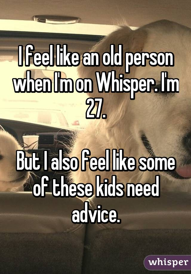 I feel like an old person when I'm on Whisper. I'm 27.  But I also feel like some of these kids need advice.