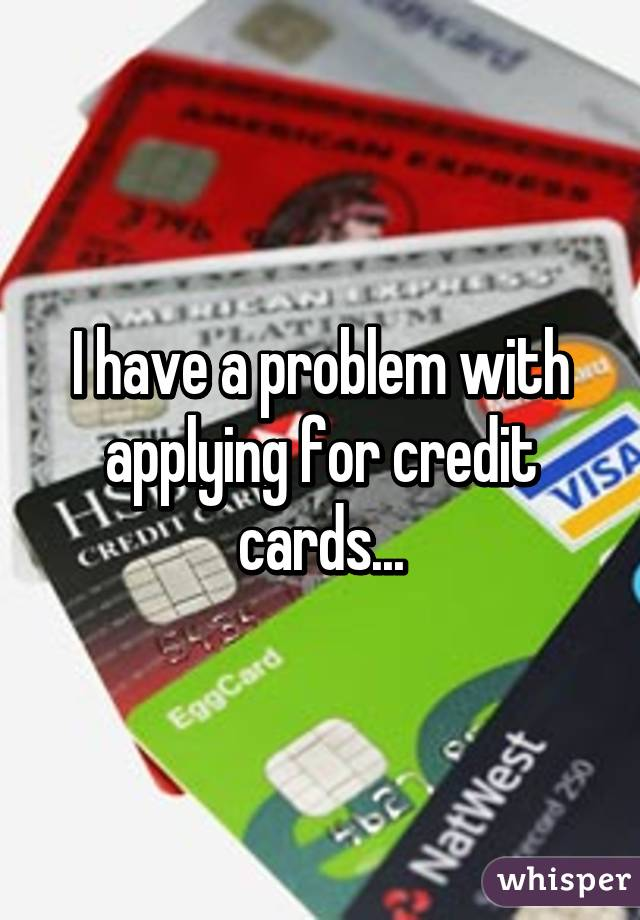 I have a problem with applying for credit cards...