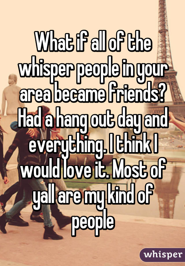 What if all of the whisper people in your area became friends? Had a hang out day and everything. I think I would love it. Most of yall are my kind of people