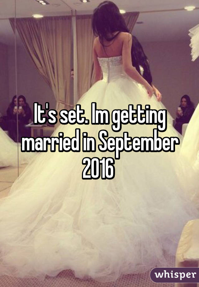 It's set. Im getting married in September 2016
