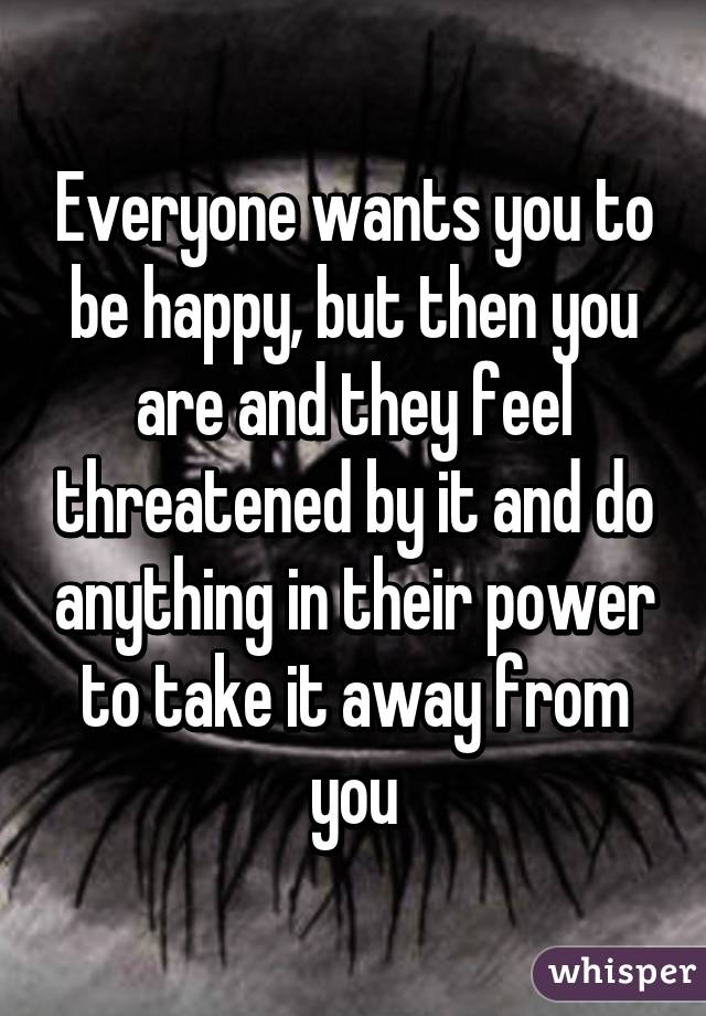 Everyone wants you to be happy, but then you are and they feel threatened by it and do anything in their power to take it away from you