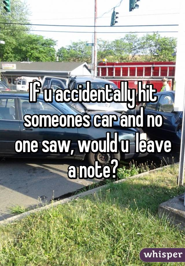 If u accidentally hit someones car and no one saw, would u  leave a note?