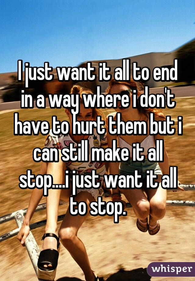I just want it all to end in a way where i don't have to hurt them but i can still make it all stop....i just want it all to stop.