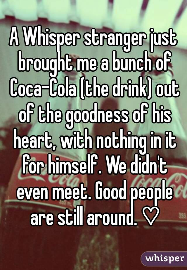 A Whisper stranger just brought me a bunch of Coca-Cola (the drink) out of the goodness of his heart, with nothing in it for himself. We didn't even meet. Good people are still around. ♡