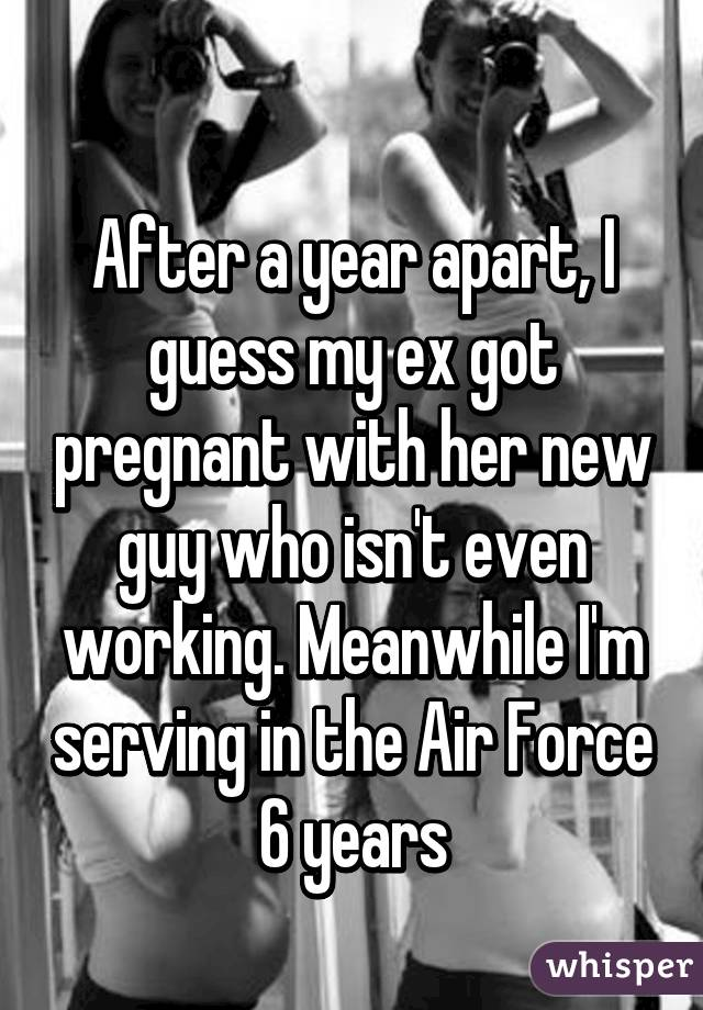 After a year apart, I guess my ex got pregnant with her new guy who isn't even working. Meanwhile I'm serving in the Air Force 6 years