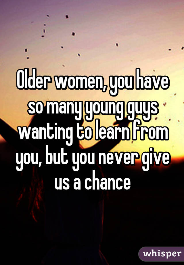 Older women, you have so many young guys wanting to learn from you, but you never give us a chance