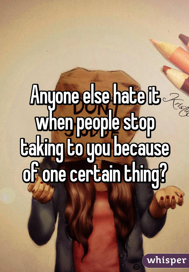 Anyone else hate it when people stop taking to you because of one certain thing?