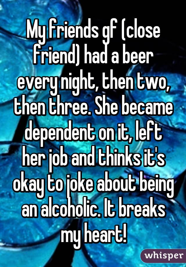 My friends gf (close friend) had a beer every night, then two, then three. She became dependent on it, left her job and thinks it's okay to joke about being an alcoholic. It breaks my heart!