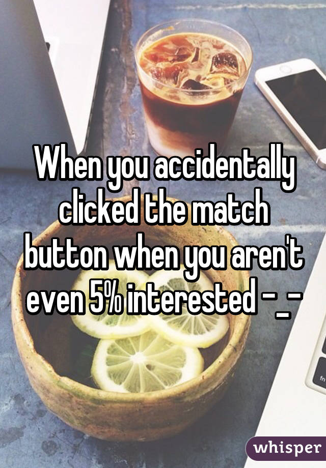 When you accidentally clicked the match button when you aren't even 5% interested -_-